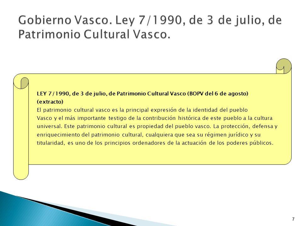 7 LEY 7/1990, de 3 de julio, de Patrimonio Cultural Vasco (BOPV del 6 de agosto) (extracto) El patrimonio cultural vasco es la principal expresión de la identidad del pueblo Vasco y el más importante testigo de la contribución histórica de este pueblo a la cultura universal.