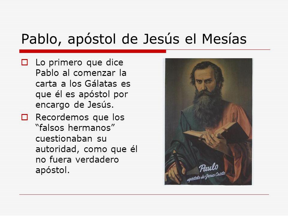 Pablo, apóstol de Jesús el Mesías Lo primero que dice Pablo al comenzar la carta a los Gálatas es que él es apóstol por encargo de Jesús. Recordemos q