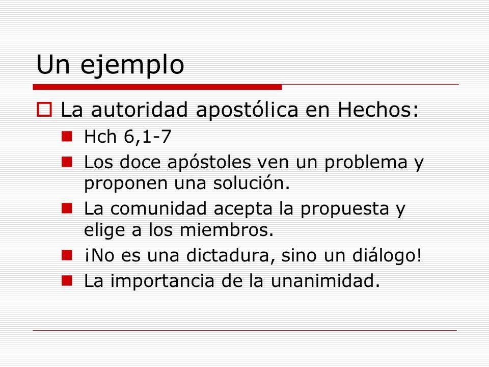 Un ejemplo La autoridad apostólica en Hechos: Hch 6,1-7 Los doce apóstoles ven un problema y proponen una solución. La comunidad acepta la propuesta y