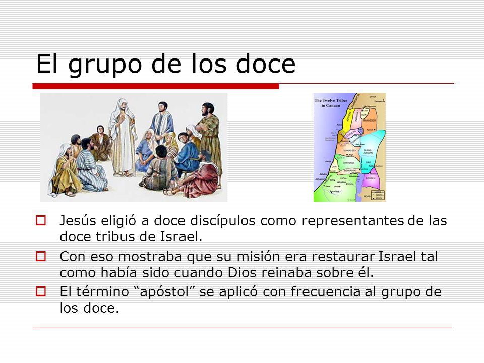 El grupo de los doce Jesús eligió a doce discípulos como representantes de las doce tribus de Israel. Con eso mostraba que su misión era restaurar Isr