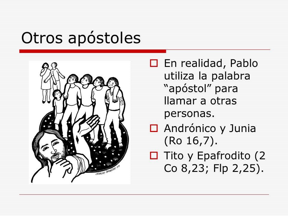 Otros apóstoles En realidad, Pablo utiliza la palabra apóstol para llamar a otras personas. Andrónico y Junia (Ro 16,7). Tito y Epafrodito (2 Co 8,23;