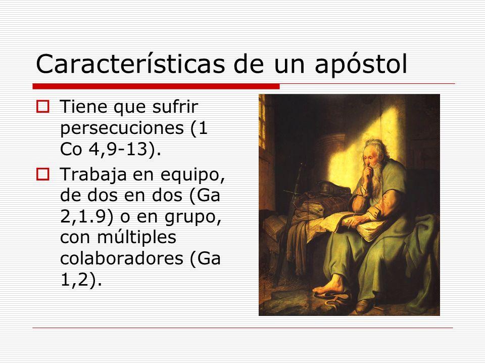 Características de un apóstol Tiene que sufrir persecuciones (1 Co 4,9-13). Trabaja en equipo, de dos en dos (Ga 2,1.9) o en grupo, con múltiples cola