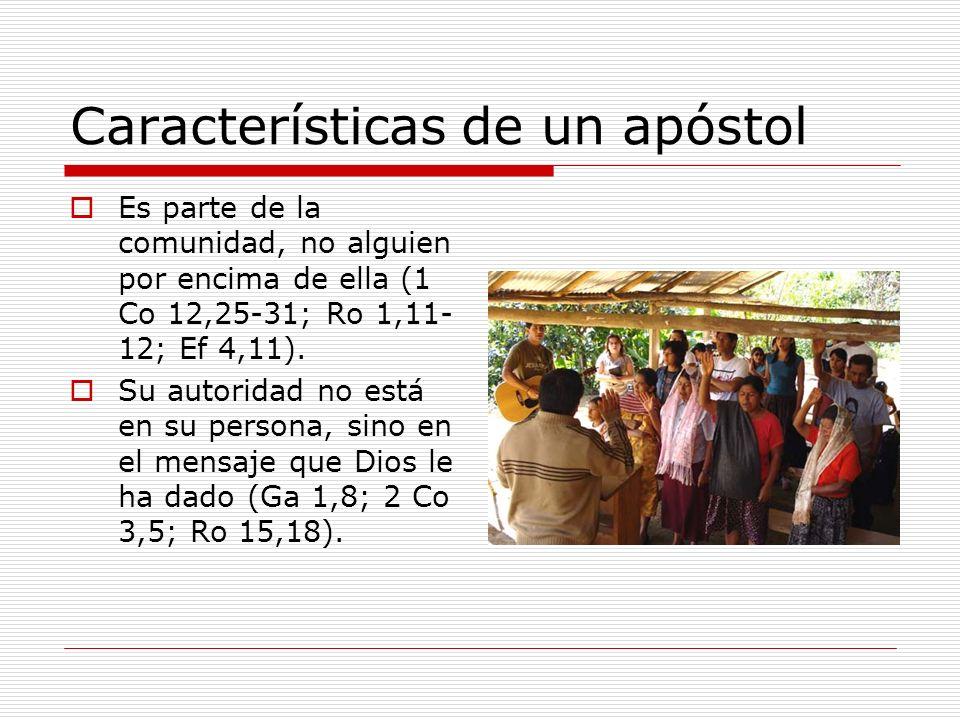 Características de un apóstol Es parte de la comunidad, no alguien por encima de ella (1 Co 12,25-31; Ro 1,11- 12; Ef 4,11). Su autoridad no está en s