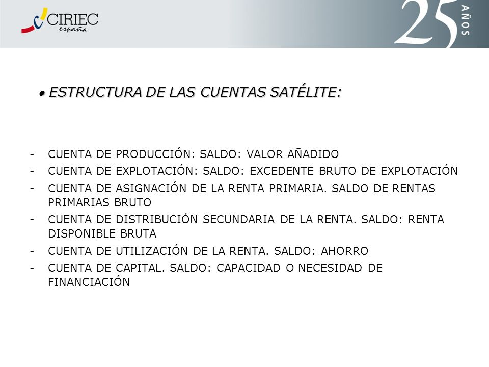 ESTRUCTURA DE LAS CUENTAS SATÉLITE: ESTRUCTURA DE LAS CUENTAS SATÉLITE: - CUENTA DE PRODUCCIÓN: SALDO: VALOR AÑADIDO - CUENTA DE EXPLOTACIÓN: SALDO: E