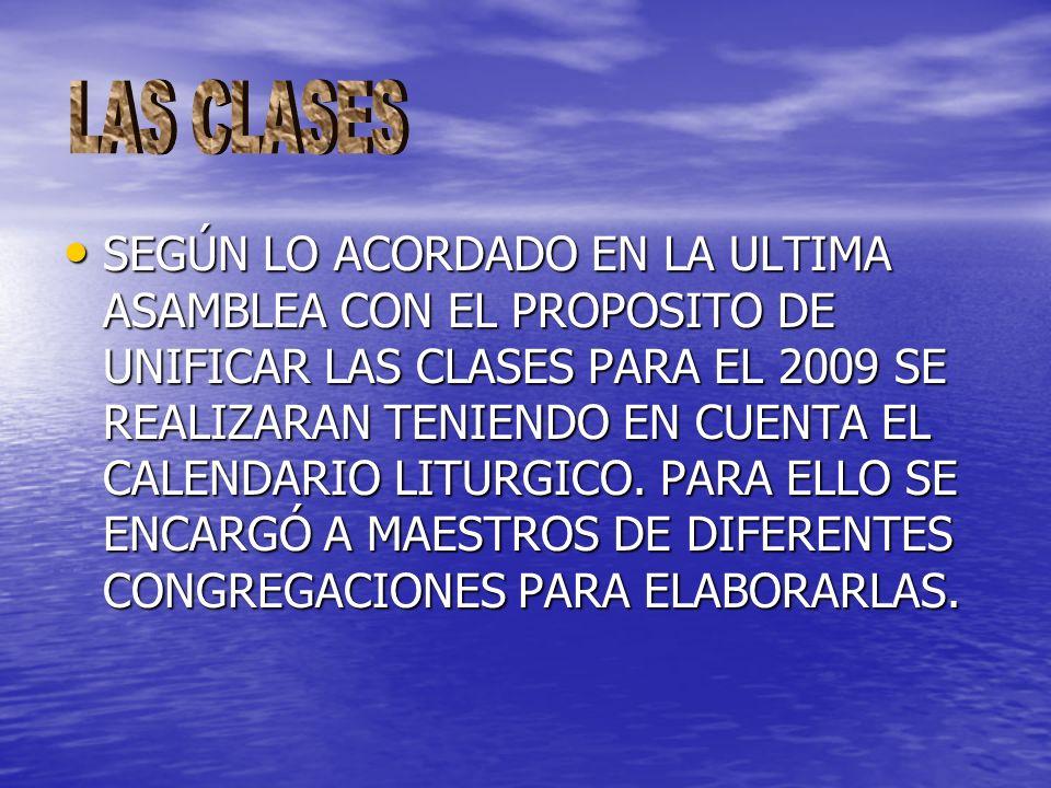 SEGÚN LO ACORDADO EN LA ULTIMA ASAMBLEA CON EL PROPOSITO DE UNIFICAR LAS CLASES PARA EL 2009 SE REALIZARAN TENIENDO EN CUENTA EL CALENDARIO LITURGICO.