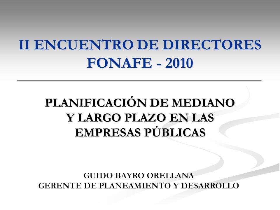 II ENCUENTRO DE DIRECTORES FONAFE - 2010 PLANIFICACIÓN DE MEDIANO Y LARGO PLAZO EN LAS EMPRESAS PÚBLICAS GUIDO BAYRO ORELLANA GERENTE DE PLANEAMIENTO Y DESARROLLO