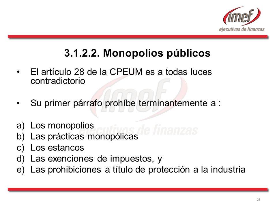 28 3.1.2.2. Monopolios públicos El artículo 28 de la CPEUM es a todas luces contradictorio Su primer párrafo prohíbe terminantemente a : a)Los monopol