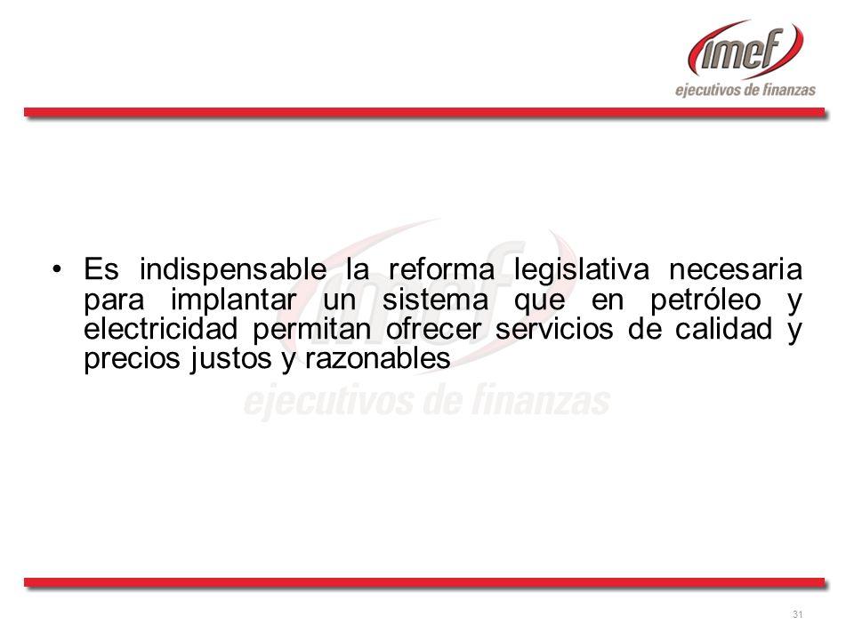 31 Es indispensable la reforma legislativa necesaria para implantar un sistema que en petróleo y electricidad permitan ofrecer servicios de calidad y