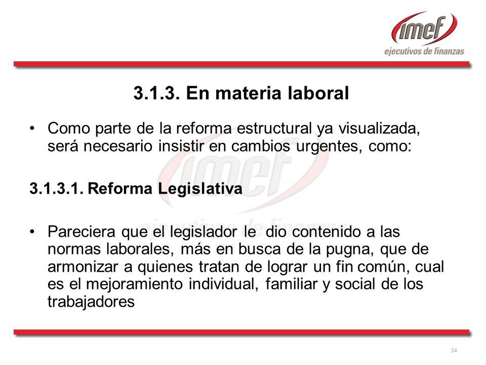 34 3.1.3. En materia laboral Como parte de la reforma estructural ya visualizada, será necesario insistir en cambios urgentes, como: 3.1.3.1. Reforma