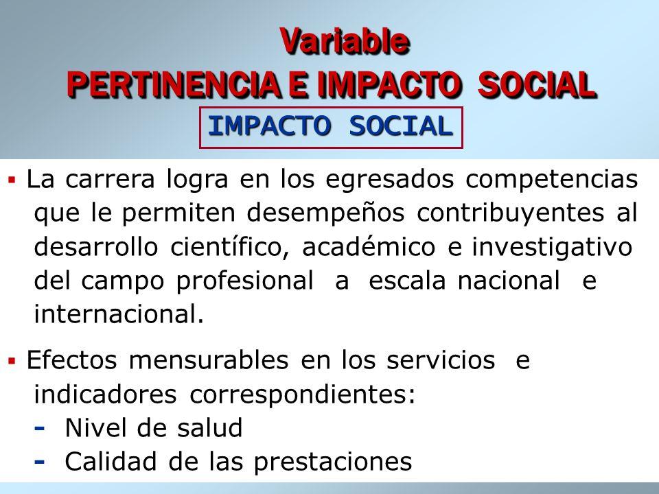 Dr. José A. Fernández Sacasas Variable PERTINENCIA E IMPACTO SOCIAL Variable PERTINENCIA E IMPACTO SOCIAL IMPACTO SOCIAL La carrera logra en los egres