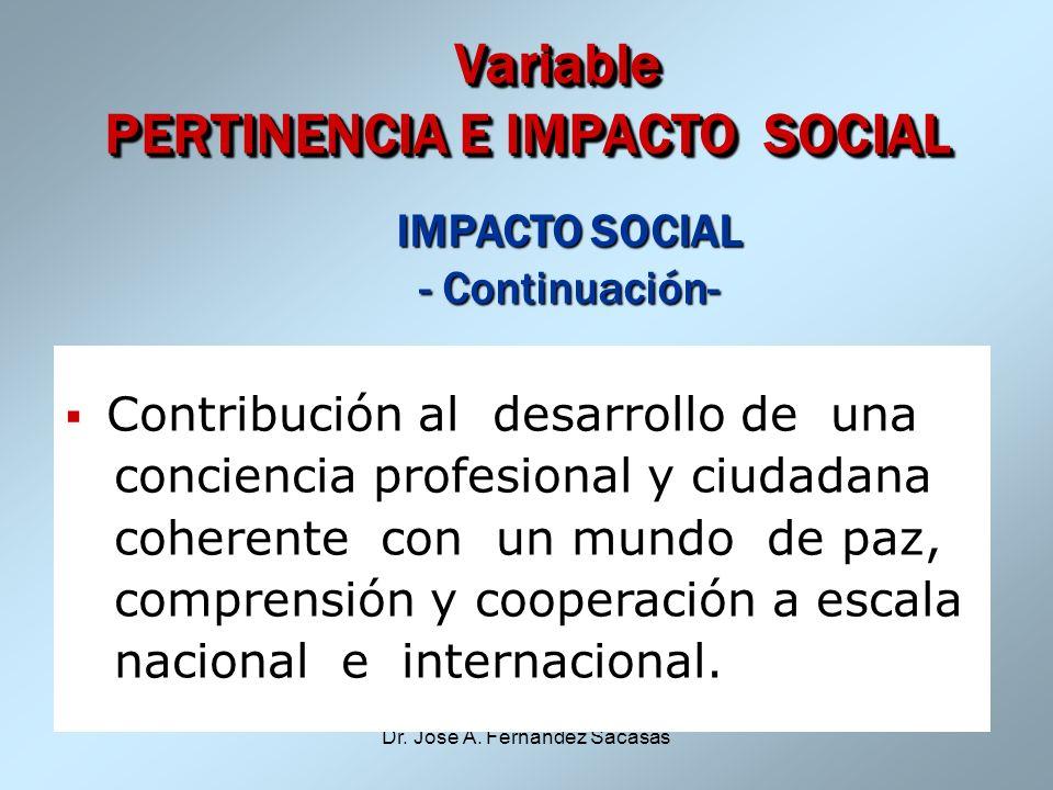 Dr. José A. Fernández Sacasas Variable PERTINENCIA E IMPACTO SOCIAL Variable PERTINENCIA E IMPACTO SOCIAL IMPACTO SOCIAL - Continuación- - Continuació