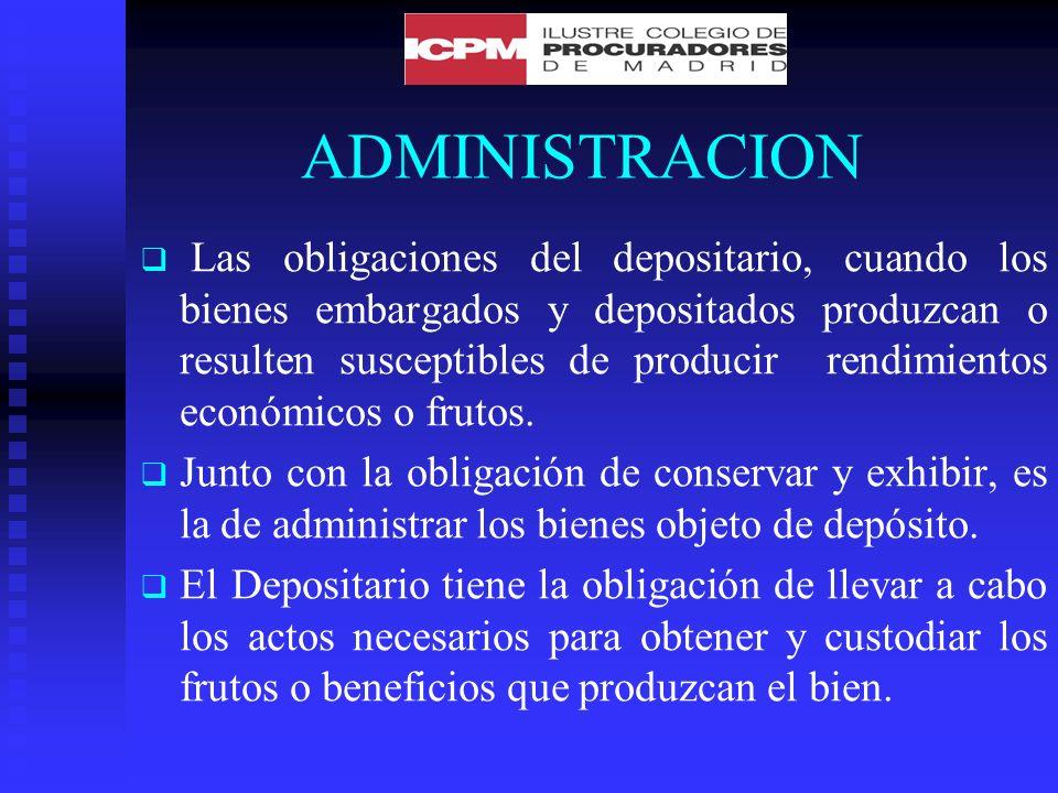 ADMINISTRACION Las obligaciones del depositario, cuando los bienes embargados y depositados produzcan o resulten susceptibles de producir rendimientos económicos o frutos.