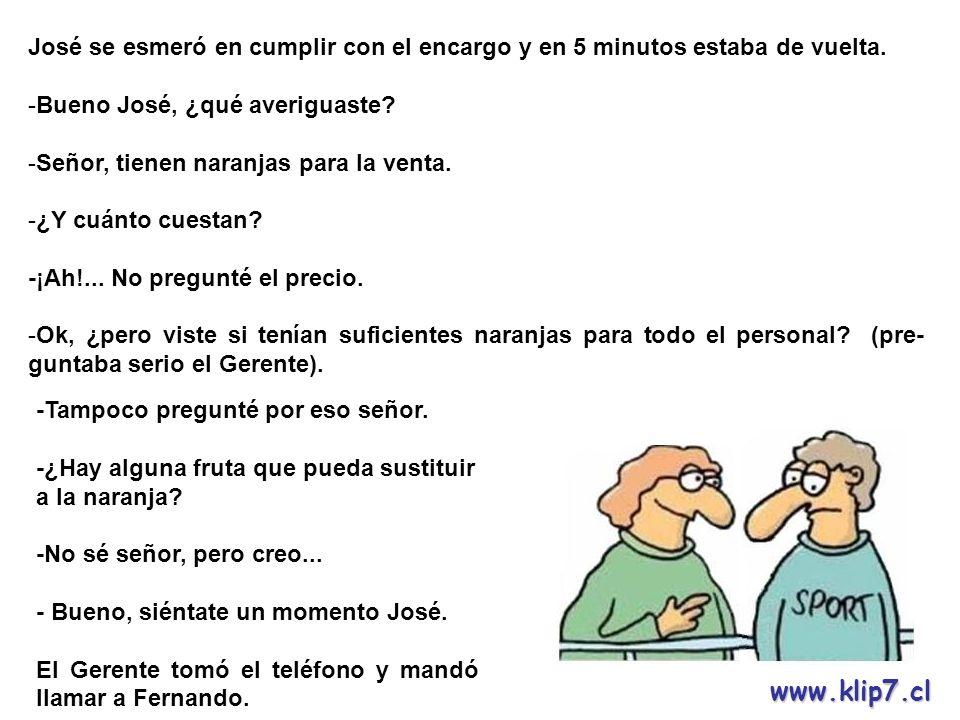 www.klip7.cl Cuando se presentó Fernando, le dio las mismas instrucciones que le diera a José y en 10 minutos estaba de vuelta.