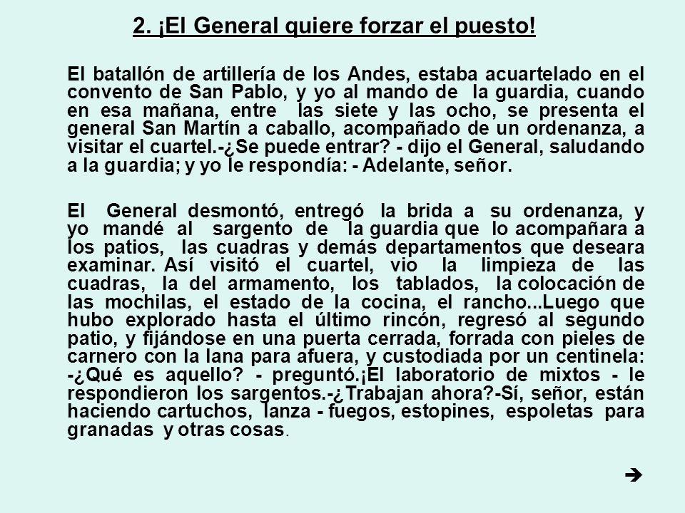 2. ¡El General quiere forzar el puesto! El batallón de artillería de los Andes, estaba acuartelado en el convento de San Pablo, y yo al mando de la gu