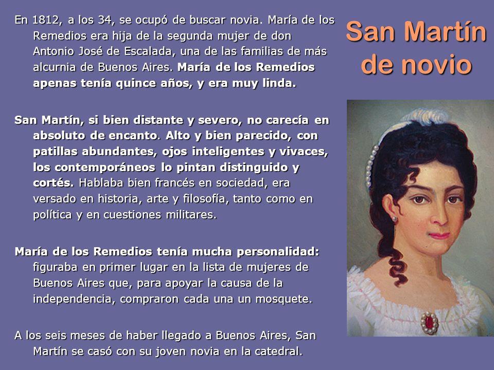 San Martín de novio En 1812, a los 34, se ocupó de buscar noviaMaría de los Remedios era hija de la segunda mujer de don Antonio José de Escalada, una