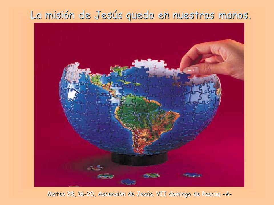 La misión de Jesús queda en nuestras manos.Mateo 28, 16-20, Ascensión de Jesús.