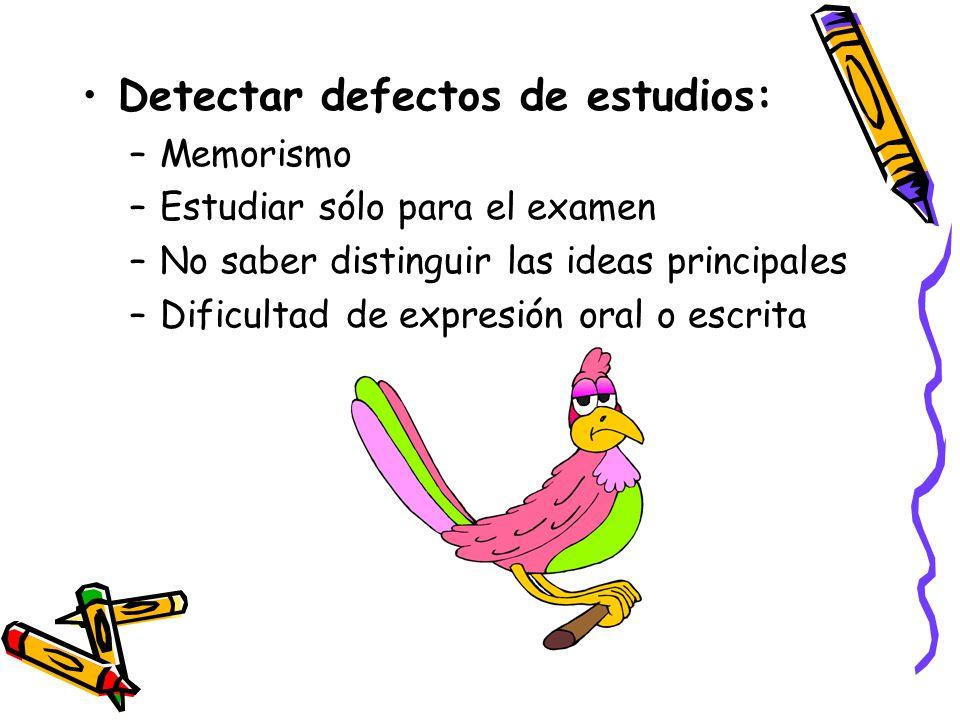 Detectar defectos de estudios: –Memorismo –Estudiar sólo para el examen –No saber distinguir las ideas principales –Dificultad de expresión oral o esc
