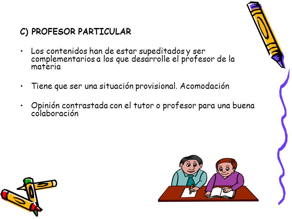 C) PROFESOR PARTICULAR Los contenidos han de estar supeditados y ser complementarios a los que desarrolle el profesor de la materia Tiene que ser una