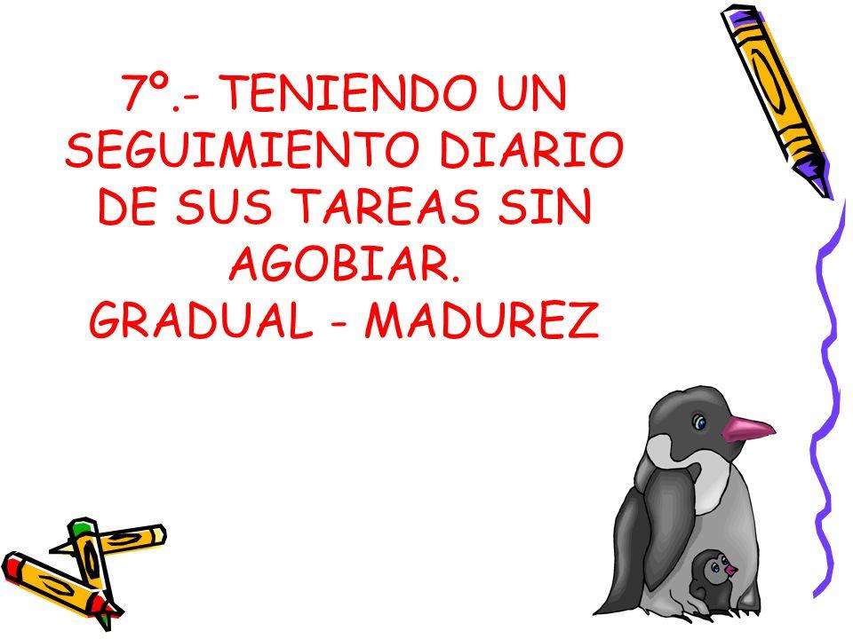 7º.- TENIENDO UN SEGUIMIENTO DIARIO DE SUS TAREAS SIN AGOBIAR. GRADUAL - MADUREZ