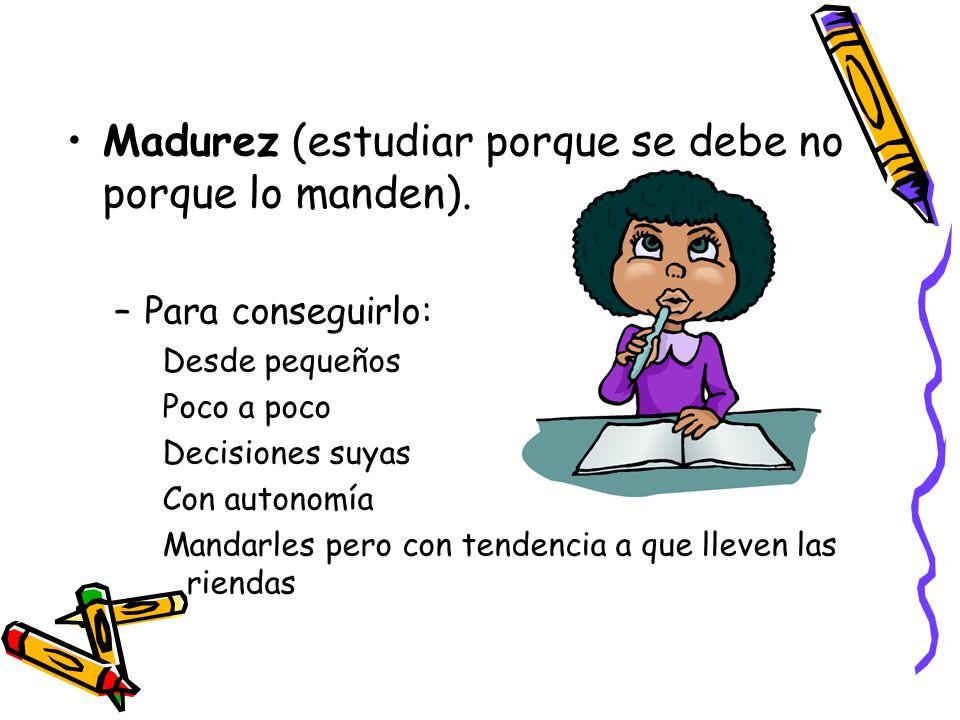 Madurez (estudiar porque se debe no porque lo manden). –Para conseguirlo: Desde pequeños Poco a poco Decisiones suyas Con autonomía Mandarles pero con