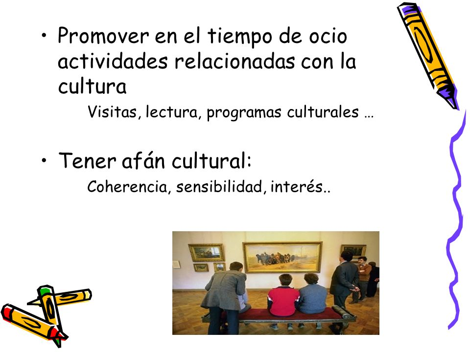 Promover en el tiempo de ocio actividades relacionadas con la cultura Visitas, lectura, programas culturales … Tener afán cultural: Coherencia, sensib
