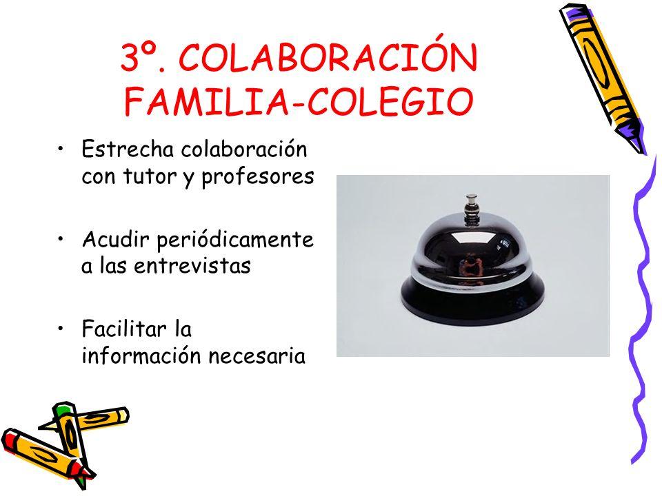 3º. COLABORACIÓN FAMILIA-COLEGIO Estrecha colaboración con tutor y profesores Acudir periódicamente a las entrevistas Facilitar la información necesar
