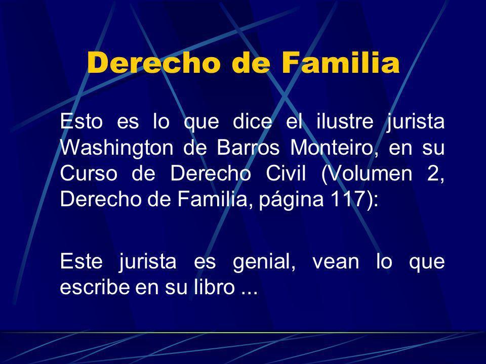 Derecho de Familia Esto es lo que dice el ilustre jurista Washington de Barros Monteiro, en su Curso de Derecho Civil (Volumen 2, Derecho de Familia,