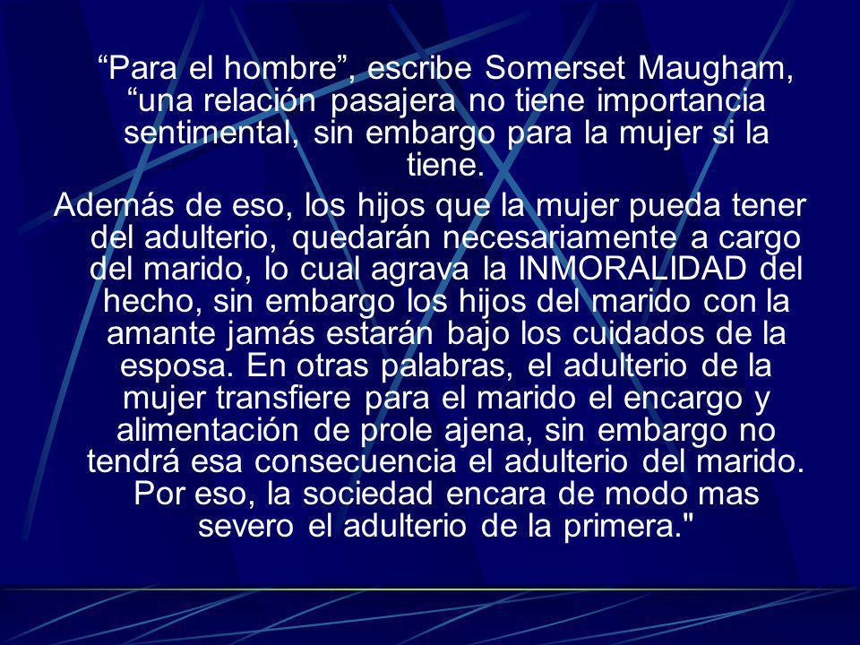 Para el hombre, escribe Somerset Maugham, una relación pasajera no tiene importancia sentimental, sin embargo para la mujer si la tiene. Además de eso