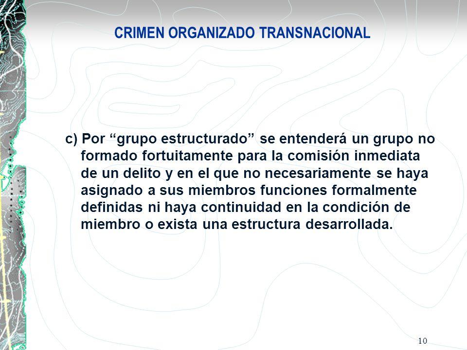 10 CRIMEN ORGANIZADO TRANSNACIONAL c) Por grupo estructurado se entenderá un grupo no formado fortuitamente para la comisión inmediata de un delito y