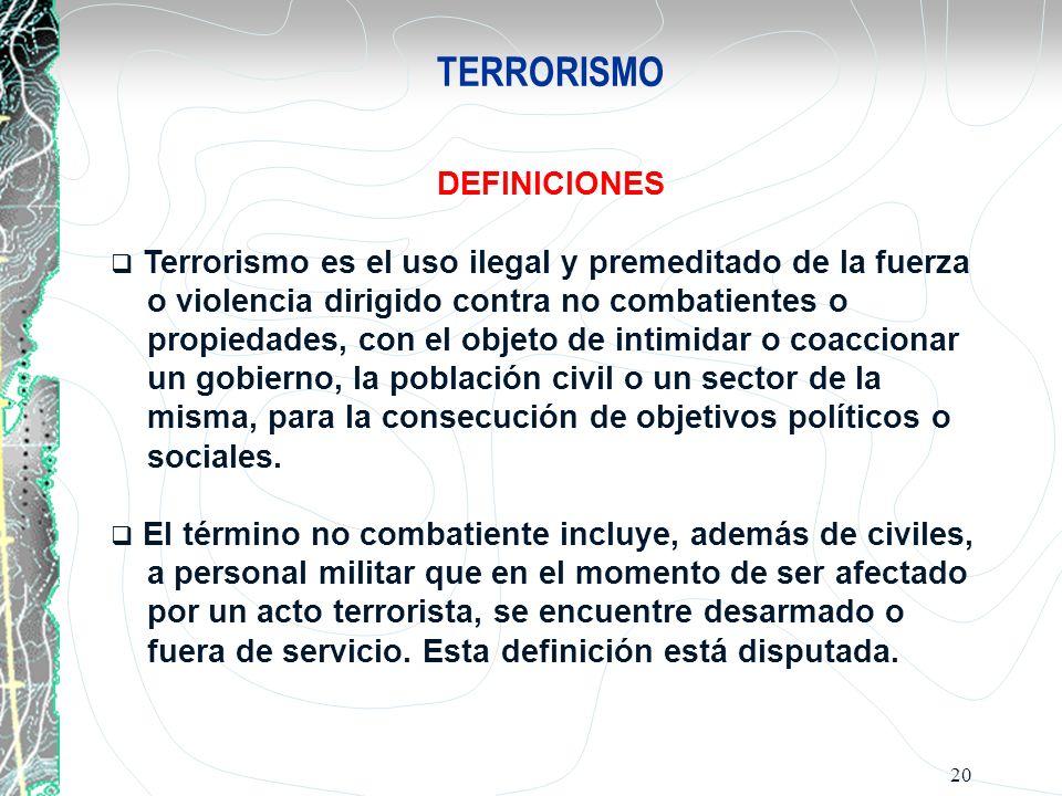 20 TERRORISMO DEFINICIONES Terrorismo es el uso ilegal y premeditado de la fuerza o violencia dirigido contra no combatientes o propiedades, con el ob