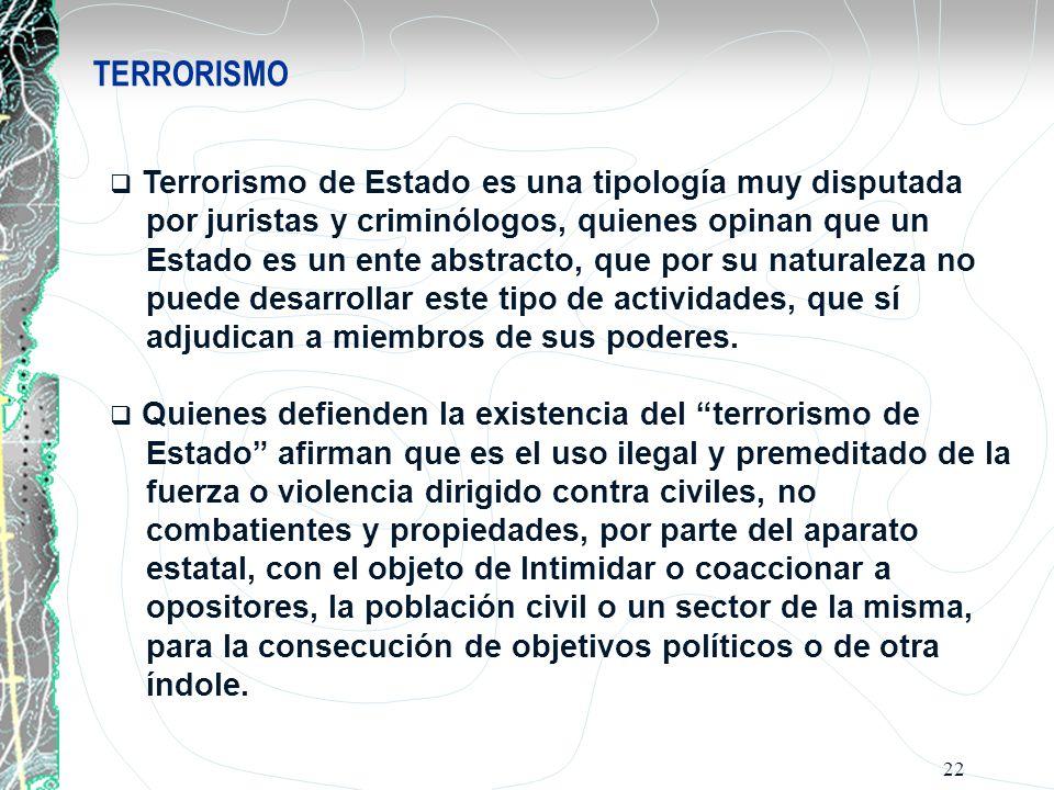 22 TERRORISMO Terrorismo de Estado es una tipología muy disputada por juristas y criminólogos, quienes opinan que un Estado es un ente abstracto, que