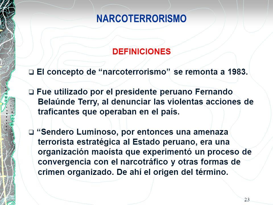 23 NARCOTERRORISMO DEFINICIONES El concepto de narcoterrorismo se remonta a 1983. Fue utilizado por el presidente peruano Fernando Belaúnde Terry, al