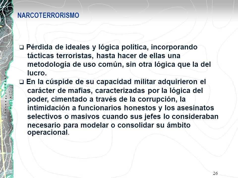 26 NARCOTERRORISMO Pérdida de ideales y lógica política, incorporando tácticas terroristas, hasta hacer de ellas una metodología de uso común, sin otr