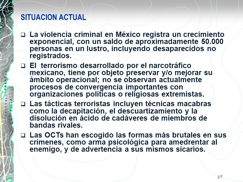 37 SITUACION ACTUAL La violencia criminal en México registra un crecimiento exponencial, con un saldo de aproximadamente 50.000 personas en un lustro,