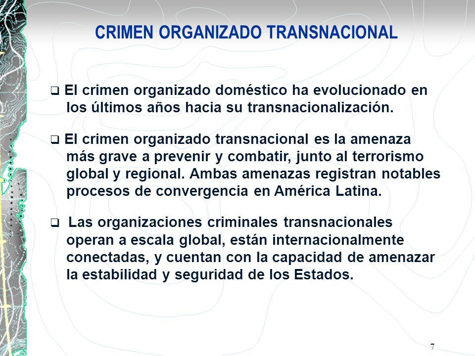 7 CRIMEN ORGANIZADO TRANSNACIONAL El crimen organizado doméstico ha evolucionado en los últimos años hacia su transnacionalización. El crimen organiza