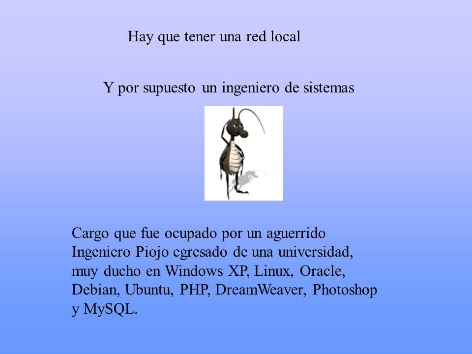 Hay que tener una red local Cargo que fue ocupado por un aguerrido Ingeniero Piojo egresado de una universidad, muy ducho en Windows XP, Linux, Oracle