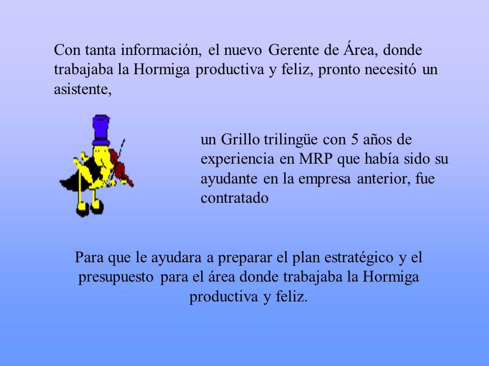 Con tanta información, el nuevo Gerente de Área, donde trabajaba la Hormiga productiva y feliz, pronto necesitó un asistente, un Grillo trilingüe con
