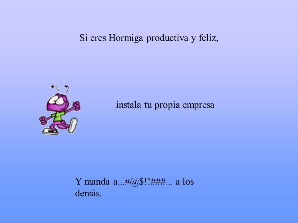 Si eres Hormiga productiva y feliz, Y manda a...#@$!!###... a los demás. instala tu propia empresa