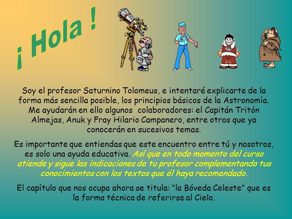 Soy el profesor Saturnino Tolomeus, e intentaré explicarte de la forma más sencilla posible, los principios básicos de la Astronomía. Me ayudarán en e