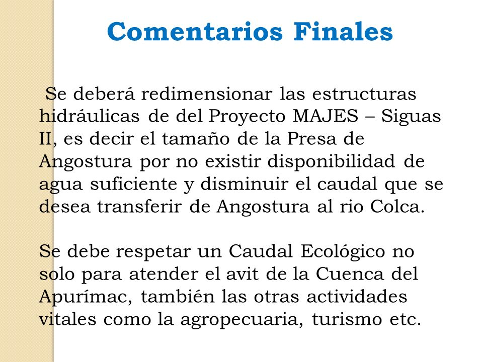 Comentarios Finales Se deberá redimensionar las estructuras hidráulicas de del Proyecto MAJES – Siguas II, es decir el tamaño de la Presa de Angostura
