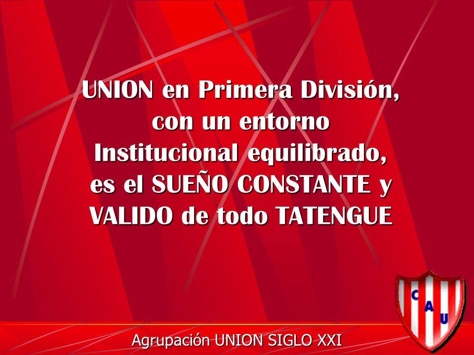 UNION en Primera División, con un entorno Institucional equilibrado, es el SUEÑO CONSTANTE y VALIDO de todo TATENGUE Agrupación UNION SIGLO XXI