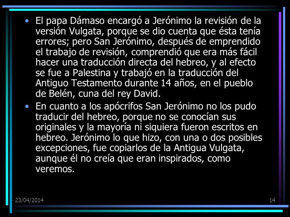 23/04/201414 El papa Dámaso encargó a Jerónimo la revisión de la versión Vulgata, porque se dio cuenta que ésta tenía errores; pero San Jerónimo, desp