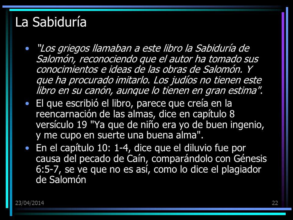 23/04/201422 La Sabiduría Los griegos llamaban a este libro la Sabiduría de Salomón, reconociendo que el autor ha tomado sus conocimientos e ideas de
