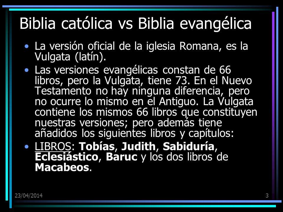 23/04/20143 Biblia católica vs Biblia evangélica La versión oficial de la iglesia Romana, es la Vulgata (latín). Las versiones evangélicas constan de