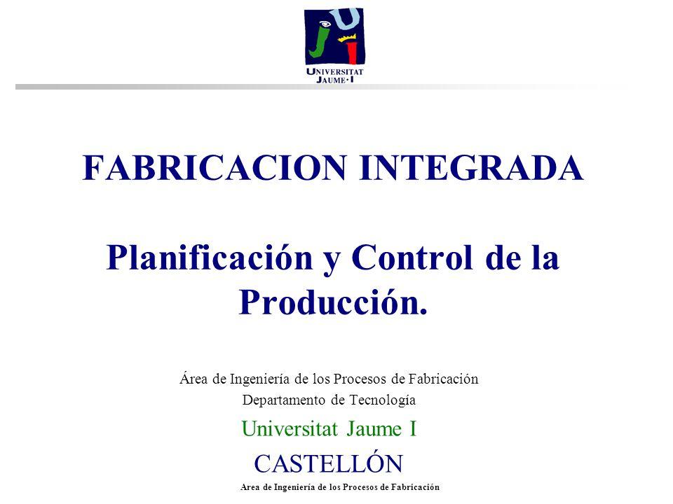 Area de Ingeniería de los Procesos de Fabricación FABRICACION INTEGRADA Planificación y Control de la Producción. Área de Ingeniería de los Procesos d
