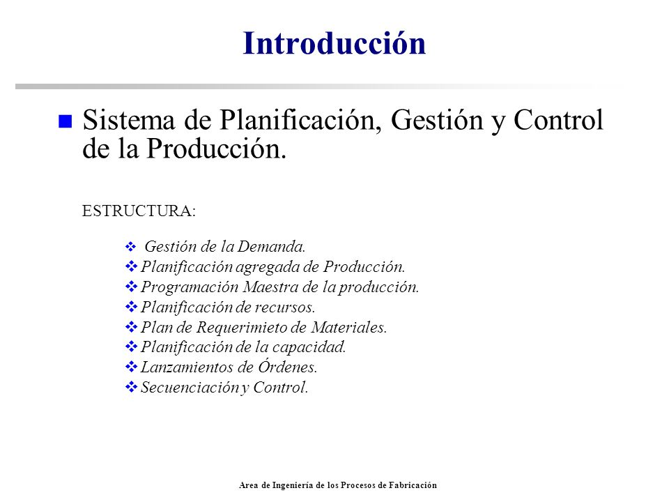 Area de Ingeniería de los Procesos de Fabricación Introducción n Sistema de Planificación, Gestión y Control de la Producción. ESTRUCTURA: Gestión de