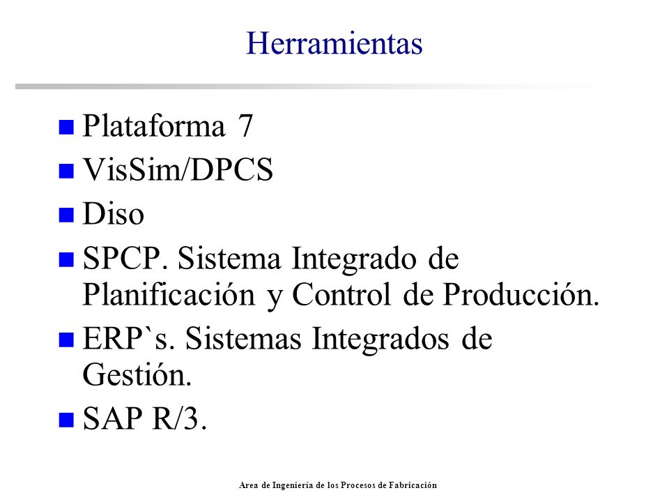 Area de Ingeniería de los Procesos de Fabricación Herramientas n Plataforma 7 n VisSim/DPCS n Diso n SPCP. Sistema Integrado de Planificación y Contro