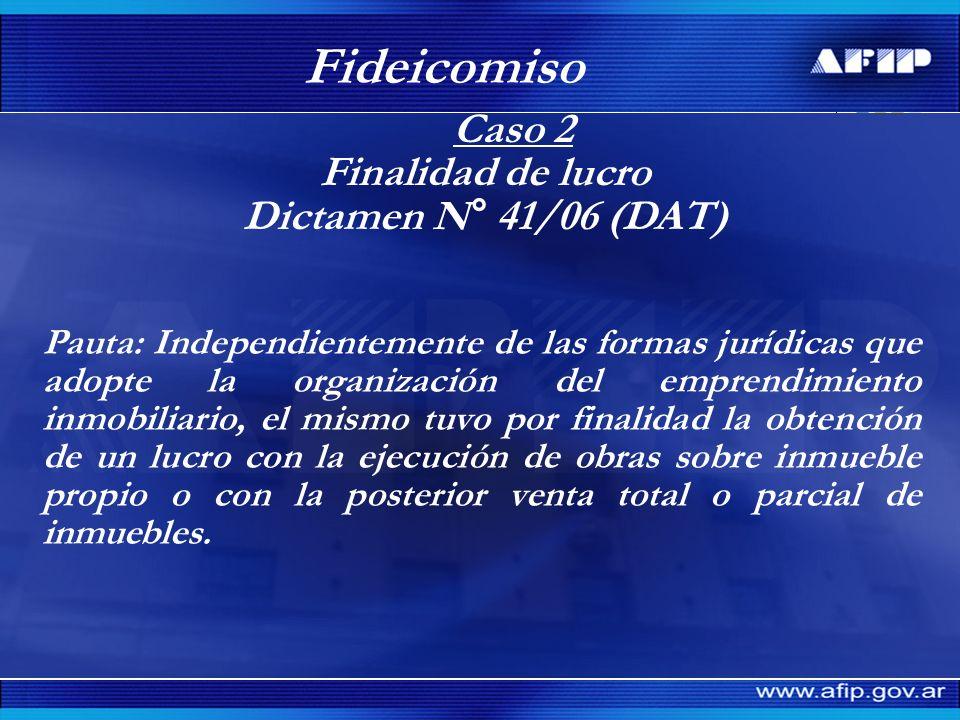 Caso 2 Finalidad de lucro Dictamen N° 41/06 (DAT) Fideicomiso Pauta: Independientemente de las formas jurídicas que adopte la organización del emprend