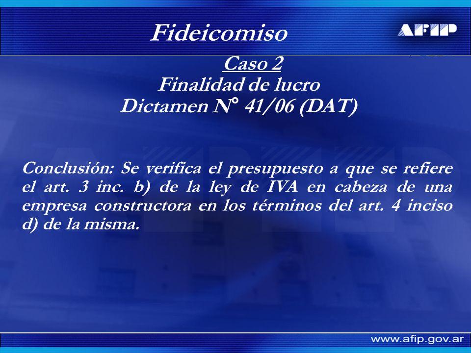 Caso 2 Finalidad de lucro Dictamen N° 41/06 (DAT) Fideicomiso Conclusión: Se verifica el presupuesto a que se refiere el art. 3 inc. b) de la ley de I