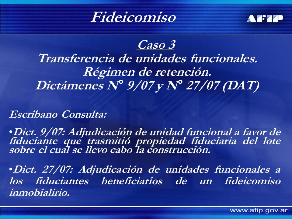 Caso 3 Transferencia de unidades funcionales. Régimen de retención. Dictámenes N° 9/07 y N° 27/07 (DAT) Fideicomiso Escribano Consulta: Dict. 9/07: Ad